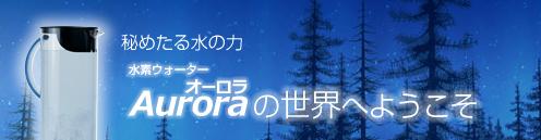 秘めたる水の力 水素ウォーター オーロラ Auroraの世界へようこそ